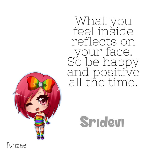 What you feel inside reflects on your face. So be happy and positive all the time. - Sridevi.  #quotes#SrideviQuotes #quotesandsayings #quotesArt #fanArt #byfunzee