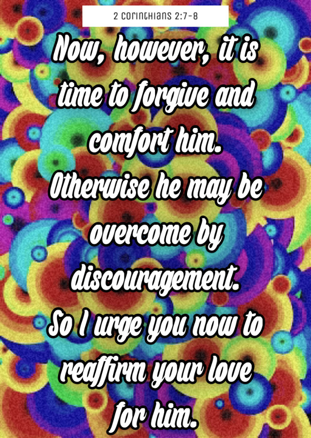 #love #loveneverfails #scriptureoftheday #bibleverse Now, however, it is time to forgive and comfort him. Otherwise he may be overcome by discouragement. So I urge you now to reaffirm your love for him. 2 Corinthians 2:7-8 - https://www.biblegateway.com/passage?search=2%20Corinthians%202:7-8&version=NLT