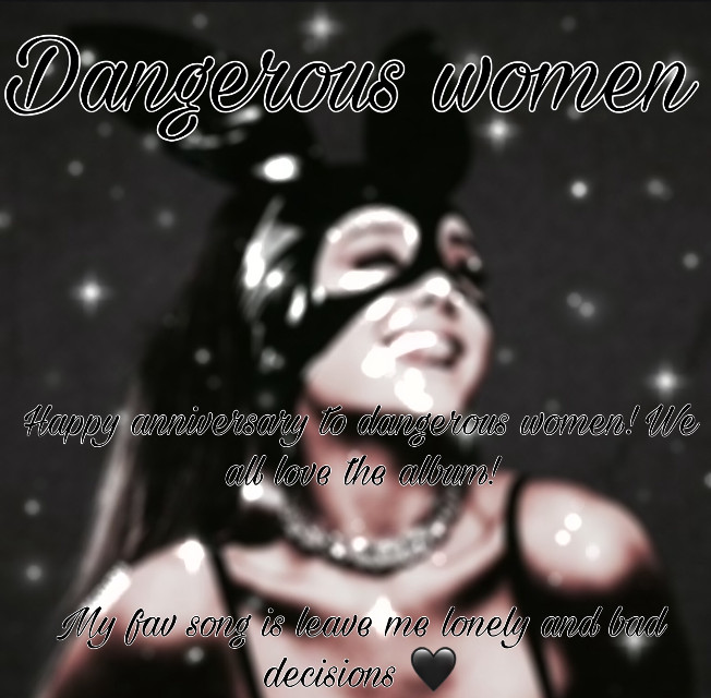 It's the dangerous women anniversary 🖤🖤 I honestly have no word for how grateful I am for this album! It made me smile and feel dangerous! And she rocked the stage! Ariana I'm so proud of you! I don't think you have PicsArt but you mean the world to me! This album is awesome! 🖤🖤 never ever stop making music! ♥♥♥  Date made: may 20th 2016💨   My fav song : bad decision and leave me lonely  🌨  Least fav song: don't have ons but I least listen to  knew better/forever boy ——————🍑——————*🐚*——✨mood 𝓗𝓪𝓹𝓹𝔂 𝓪𝓷𝓭 𝓫𝓸𝓻𝓮𝓭♡  𑁍𑁍𑁍𑁍𑁍𑁍𑁍𑁍𑁍𑁍𑁍𑁍𑁍𑁍𑁍𑁍 𝓒𝓵𝓸𝓾𝓭𝔂 𝓫𝓪𝓫𝔂 𝓼𝓱𝓸𝓾𝓽𝓸𝓾𝓽 𑁍𑁍𑁍𑁍𑁍𑁍𑁍𑁍𑁍𑁍𑁍𑁍𑁍𑁍𑁍𑁍  ♡♡♡♡♡♡♡ @laynie2019 ♡♡♡♡♡♡♡  𝙶𝚘 𝚏𝚘𝚕𝚕𝚘𝚠 𝚑𝚎𝚛!!!!  𝓘 𝓰𝓲𝓿𝓮 𝓪 𝓼𝓱𝓸𝓾𝓽 𝓸𝓾𝓽 𝓮𝓿𝓮𝓻𝔂 𝓭𝓪𝔂! 𝓕𝓪𝓷 𝓪𝓬𝓬: @arixxcloudfan ♡♡♡♡♡♡♡♡   𝓢𝔀𝓮𝓮𝓽 𝓵𝓲𝓴𝓮 𝓬𝓪𝓷𝓭𝔂 𝓫𝓾𝓽 𝓱𝓮𝓼 𝓼𝓾𝓬𝓱 𝓪 𝓶𝓪𝓷♡♡