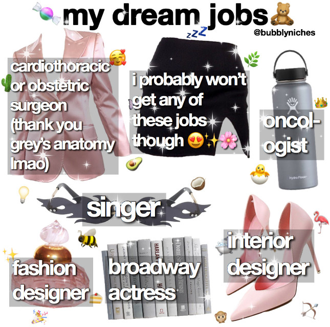 ✧・゚: *✧・゚:*(*❦ω❦)*:・゚✧*:・゚✧  。°。°。°。°。°。°。°。°。°。°。°  ᴄᴀᴘᴛɪᴏɴ: here's a few of my dream jobs, and uh, it's quite ambitious 😳 but like i would love to have these jobs and would accept if i had the opportunity (as long as i have experience within that area ofc). so, yeah, this is my list lmao. i also wanted to be a photographer, too, but didn't have enough space 😔  。°。°。°。°。°。°。°。°。°。°。°  ᴇᴅɪᴛ ɪɴғᴏ:  ᴇᴅɪᴛ: niche ᴛɪᴍᴇ ᴛᴀᴋᴇɴ: 1 hour ᴀᴘᴘ(s): pinterest, superimpose, phonto, & picsart ᴄʀᴇᴅɪᴛ(s): n/a  。°。°。°。°。°。°。°。°。°。°。°  ʟɪғᴇ ɪɴғᴏ:  ᴅᴀᴛᴇ: 6/11/20 ᴛɪᴍᴇ: 12:52 am ᴡᴇᴀᴛʜᴇʀ:🌙 ᴍᴏᴏᴅ:🥱😐 ғᴏʟʟᴏᴡᴇʀ ᴄᴏᴜɴᴛ: 110 followers  。°。°。°。°。°。°。°。°。°。°。°  ᴛᴀɢs: #jobs #dream #job #surgeon #singer #niche #nichememes #nm #memes #niches #nichepng #nichepost #post #nichepage #dreamjob #dreams #nicheacc #nicheedit #edit #aesthetic  #freetoedit