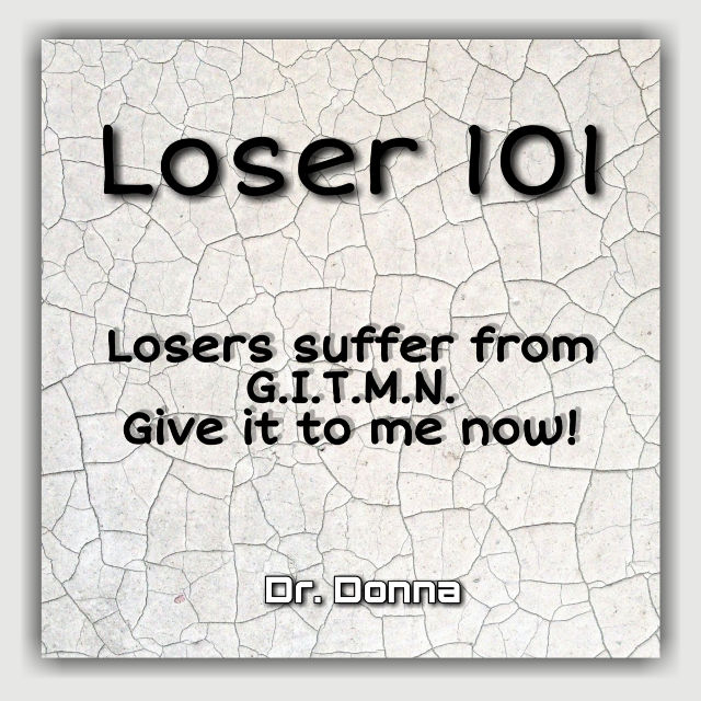 Loser 101: G.I.T.M.N #gitmn #giveittomenow #loser101 #loser #losethelosers #dontbealoser #drdonnaquote #graphics #graphtography #realleader #realleaders #realleadership #becomearealleader #bearealleader #theturnaround #theturnarounddoctor #turnaroundeffect #theturnaroundeffect #turnarounddoctor #graphicdesign #drdonna #drdonnathomasrodgers