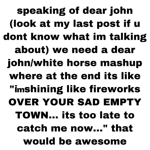how aweosme would that be #dearjohn #whitehorse #taylorswift ok please someone do this my brain is overloading with taylor swift