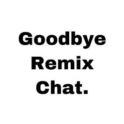 goodbyeremixchat