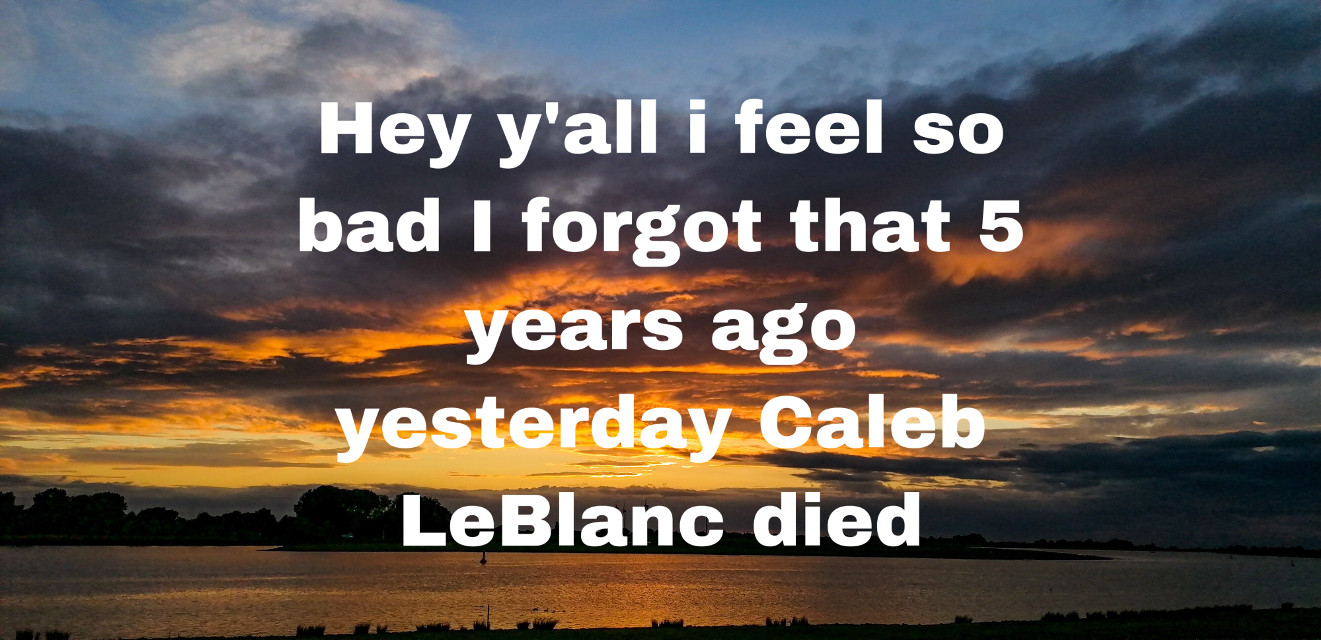 "I miss you caleb we all do i remember when i found out i cried for days maybe even weeks i loved watching you on Brataley and i miss it so much your smile and laugh would make me so happy ik your up there watch over your family being so proud of your sisters and i cant believe its been five years wait before i go i for got to answer the question of the day which was ""what would you ask your future self"" or something along those lines and my answer is ""is Taco Bell still around?"" I love and miss you so so much bye little baked potato #calebloganleblanc"