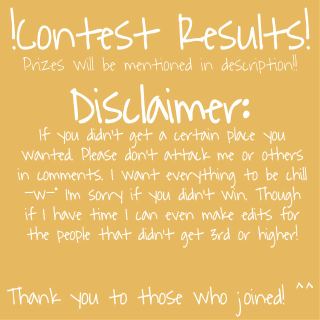 C o n t e s t R e s u l t s 🎉 Prizes will be mentioned with the certian placements!    1 s t P l a c e :  (shoutout, edit, drawing, & collab) @alethedevilangel  @lunamoonlightoffici  2 n d P l a c e : (shoutout, drawing or edit) @little_p0tato  @sapphire_artz  @kitkat379  @-stxrdxst-   3 r d P l a c e : (edit & shoutout)  @your_mom_is_goat  @nxght_stxr  @natsu008 @mistypotato @-something_bunbun-    If you got in 3rd place or higher, comment and I will ask for a screenshot of your oc ^^   Additional Shoutouts to those who joined!  @gachafairtale2 @katycuco_x  @lps_endergirl_kitty  @pitypartier @callmeetherealowo  @custy_pie    For those who didn't get in a place, I can make you guys edits when I finish the people that got into a certian place. Though it might take time because I'm back in school from fall break.     #contestresults #contest