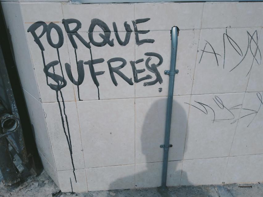 "why do you suffer?... #wall #finding #grafitti #street #shadow  ""sombra, no se, la sombra Herida que me habita,"".   Jaime Sabines"