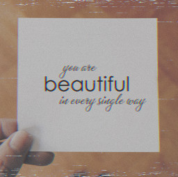 just know you are beautiful in every single way dear freetoedit