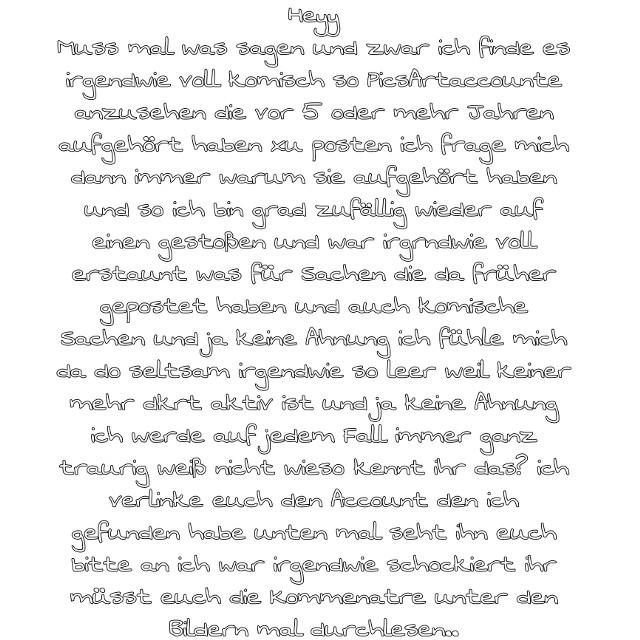 #geht es euch auch so?#@fakedreamboy schaut euch bitte mal so diesen Account an  ❤For english scroll down❤  ❤German❤:  ❤Willkommen in meiner Tierwelt❤  ❤Info über mich und meinen Account❤: Hi, ich bin ein Mädchen im Alter zwischen 10 und 15 Jahren, bin aus Österreich, ich besitze zwei Zwergkaninchen von denen ich sehr oft etwas poste, außerdem liebe ich Pferde über alles und manchmal poste ich auch Naturbilder  ❤Mein größter Herzenswunsch❤: Ein Leben auf dem Land mit Tieren und vorallem Pferden  ❤Alter meiner Zwergkaninchen❤: Beide 5 Jahre alt  ❤Meine besten PicsArtfreunde❤:  @07142008 @emolopina @lg1378 @mira_swb @maycarog @dreamer_cat13 @toller88  @marla_nice @bunny_gang @elfe0201 @mymilki @my_handletterig_ @naildesigns_987321  @dominokati-fan  ❤Postvorschläge in die Kommentare❤  ❤Tschüss bis zum nächsten Post❤   ❤English❤:  ❤Welcome to my animal world❤  ❤Info about me and my account❤: Hi, I'm a girl between 10 and 15 years old, I'm from Austria, I own two dwarf rabbits of which I often post something, I also love horses more than anything and sometimes I post nature pictures too.  My greatest wish❤: A life in the countryside with animals and especially horses.  ❤Age of my dwarf rabbits❤: Both 5 years old  ❤My best PicsArtfriends❤: @07142008 @emolopina @lg1378 @mira_swb @maycarog @dreamer_cat13 @toller88  @marla_nice  @bunny_gang @elfe0201 @mymilki @my_handletterig_ @naildesigns_987321  @dominokati-fan   ❤Post suggestions in the comments❤:  ❤Bye until next post❤